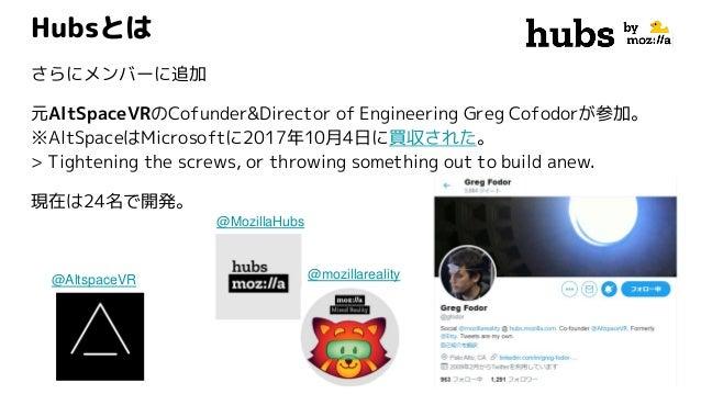 @MozillaHubs Hubsとは さらにメンバーに追加 元AltSpaceVRのCofunder&Director of Engineering Greg Cofodorが参加。 ※AltSpaceはMicrosoftに2017年10月4...
