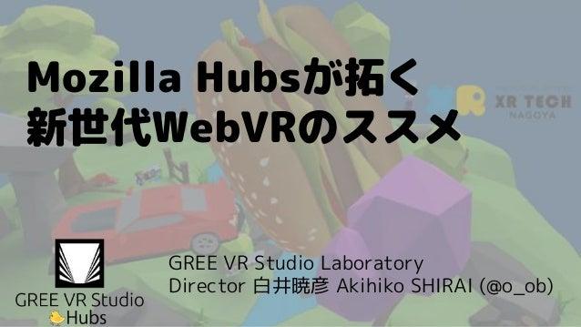 Mozilla Hubsが拓く 新世代WebVRのススメ GREE VR Studio Laboratory Director 白井暁彦 Akihiko SHIRAI (@o_ob)
