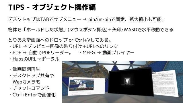 TIPS - オブジェクト操作編 デスクトップはTABでサブメニュー → pin/un-pinで固定、拡大縮小も可能。 物体を「ホールドした状態」(マウスボタン押込)+矢印/WASDで水平移動できる とりあえず画面へのドロップ or Ctrl+...
