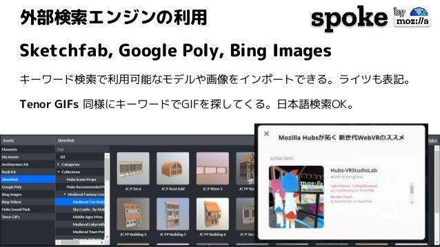 外部検索エンジンの利用 Sketchfab, Google Poly, Bing Images キーワード検索で利用可能なモデルや画像をインポートできる。ライツも表記。 Tenor GIFs 同様にキーワードでGIFを探してくる。日本語検索OK。