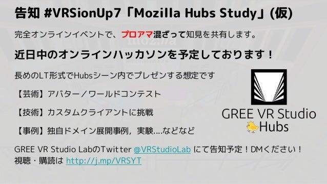 告知 #VRSionUp7「Mozilla Hubs Study」(仮) 完全オンラインイベントで、プロアマ混ざって知見を共有します。 近日中のオンラインハッカソンを予定しております! 長めのLT形式でHubsシーン内でプレゼンする想定です 【...