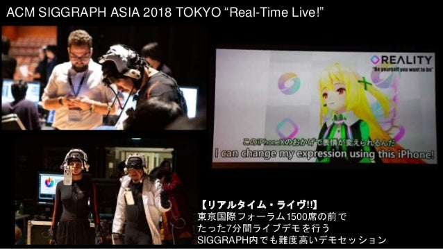 """ACM SIGGRAPH ASIA 2018 TOKYO """"Real-Time Live!"""" 【リアルタイム・ライヴ!!】 東京国際フォーラム1500席の前で たった7分間ライブデモを行う SIGGRAPH内でも難度高いデモセッション"""