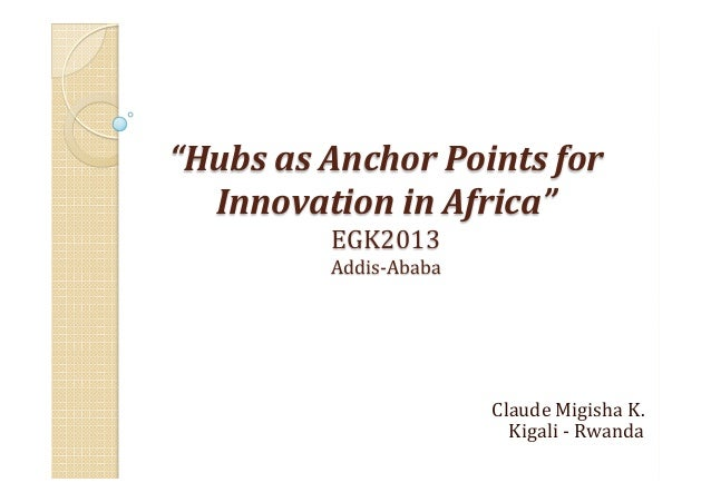 """""""Hubs  as  Anchor  Points  for   Innovation  in  Africa""""   EGK2013   Addis-‐Ababa    Claude  Migish..."""