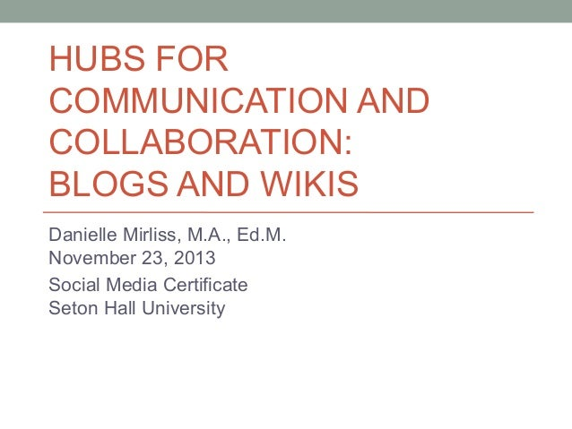 HUBS FOR COMMUNICATION AND COLLABORATION: BLOGS AND WIKIS Danielle Mirliss, M.A., Ed.M. November 23, 2013 Social Media Cer...