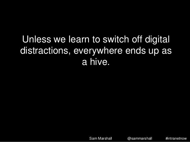 Unless we learn to switch off digital distractions, everywhere ends up as a hive. Sam Marshall @sammarshall #intranetnow