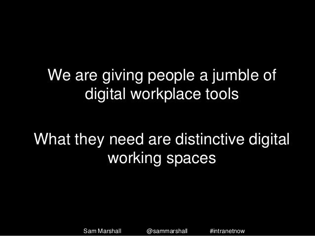 We are giving people a jumble of digital workplace tools What they need are distinctive digital working spaces Sam Marshal...