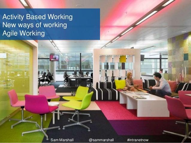 Activity Based Working New ways of working Agile Working Sam Marshall @sammarshall #intranetnow