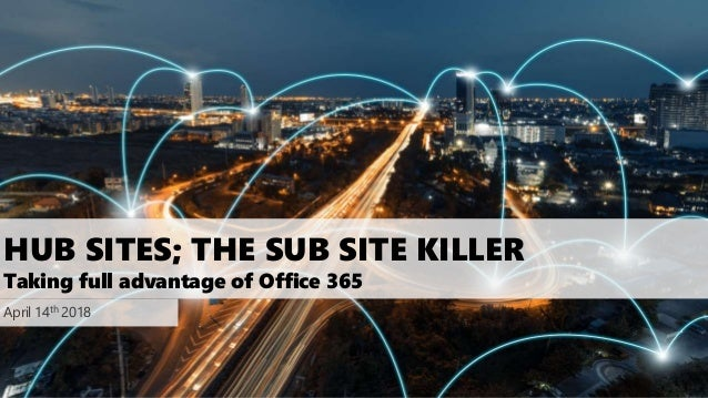 HUB SITES; THE SUB SITE KILLER Taking full advantage of Office 365 April 14th 2018