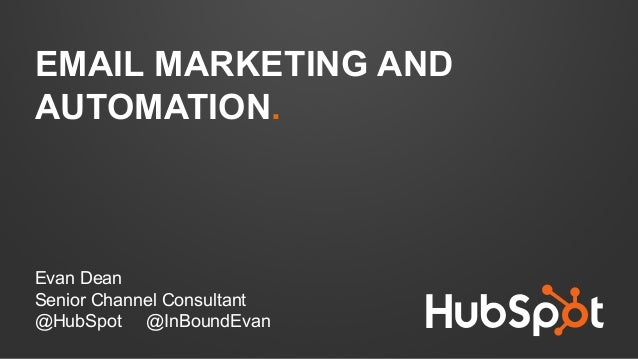 EMAIL MARKETING AND AUTOMATION. Evan Dean Senior Channel Consultant @HubSpot @InBoundEvan