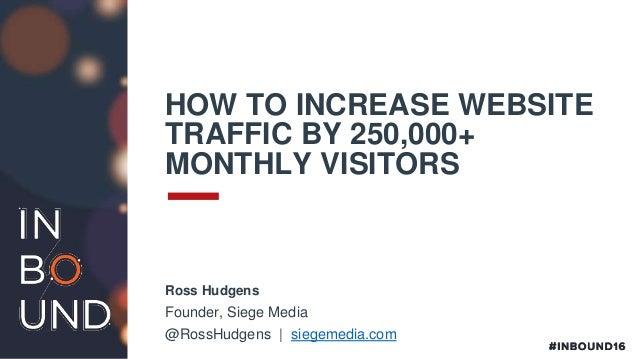 HOW TO INCREASE WEBSITE TRAFFIC BY 250,000+ MONTHLY VISITORS Ross Hudgens Founder, Siege Media @RossHudgens | siegemedia.c...