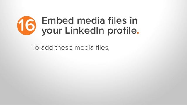 Embed media files in your LinkedIn profile.16 To add these media files,