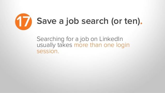 17 Searching for a job on LinkedIn usually takes more than one login session. Save a job search (or ten).