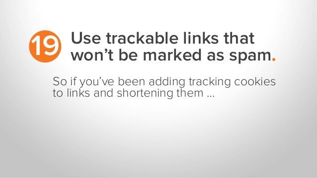 Use trackable links that won't be marked as spam.19 So if you've been adding tracking cookies to links and shortening them...