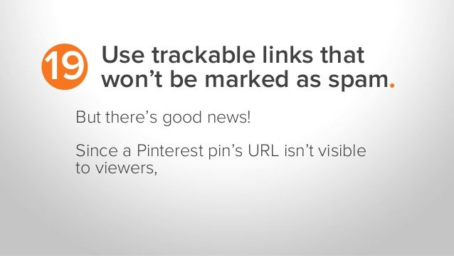 Use trackable links that won't be marked as spam.19 But there's good news! Since a Pinterest pin's URL isn't visible to vi...