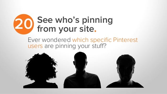 See who's pinning from your site.20 Ever wondered which specific Pinterest users are pinning your stuff?