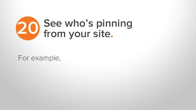 See who's pinning from your site.20 For example,