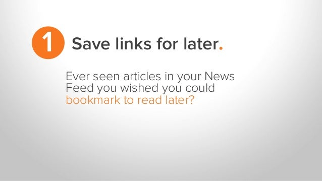 Save links for later.1 Ever seen articles in your News Feed you wished you could bookmark to read later?