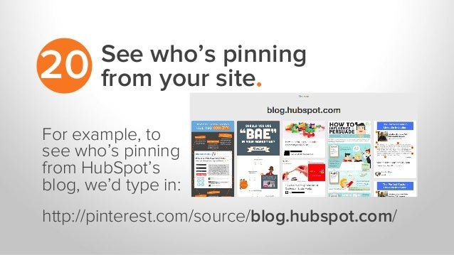 See who's pinning from your site.20 For example, to see who's pinning from HubSpot's blog, we'd type in: http://pinterest....