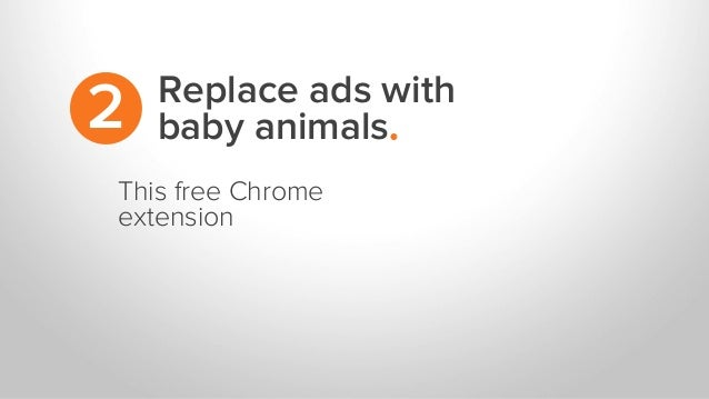 Replace ads with baby animals.2 This free Chrome extension