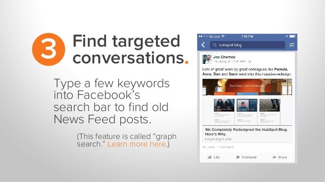 Find targeted conversations.3 Type a few keywords into Facebook's search bar to find old News Feed posts. (This feature is ...
