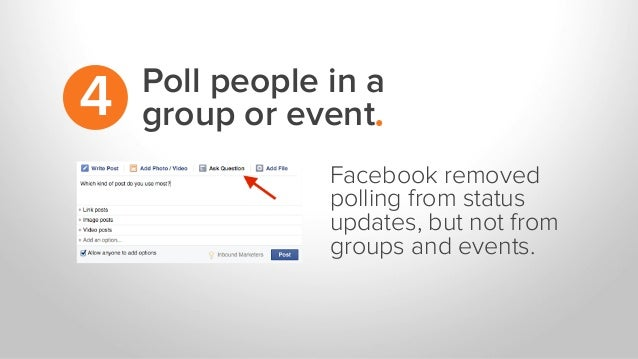 Poll people in a group or event.4 Facebook removed polling from status updates, but not from groups and events.