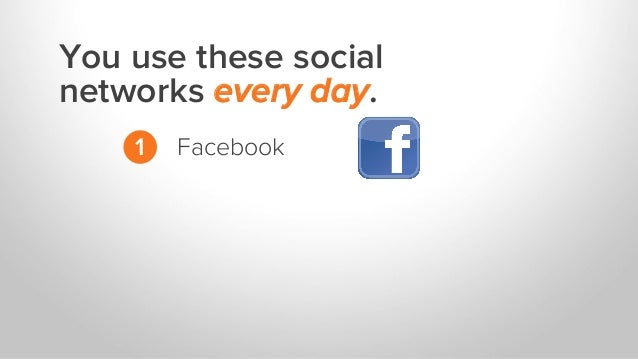 You use these social networks every day. 1 Facebook