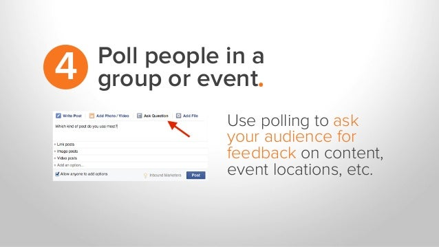 Poll people in a group or event.4 Use polling to ask your audience for feedback on content, event locations, etc.