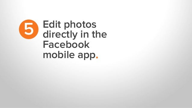 Edit photos directly in the Facebook mobile app. 5