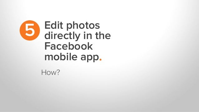 Edit photos directly in the Facebook mobile app. 5 How?
