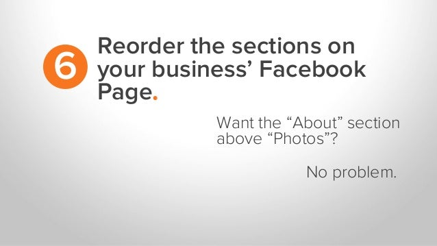 "Reorder the sections on your business' Facebook Page. 6 Want the ""About"" section above ""Photos""? No problem."