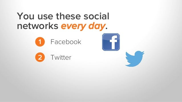 You use these social networks every day. 1 2 Facebook Twitter
