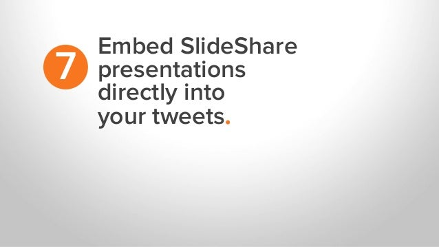 Embed SlideShare presentations directly into your tweets. 7