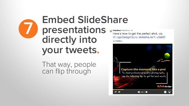 Embed SlideShare presentations directly into your tweets. 7 That way, people can flip through