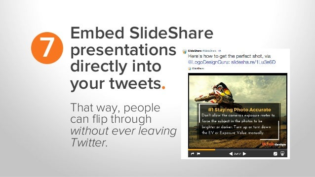 Embed SlideShare presentations directly into your tweets. 7 That way, people can flip through without ever leaving Twitter.