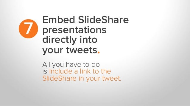 Embed SlideShare presentations directly into your tweets. 7 All you have to do is include a link to the SlideShare in your...