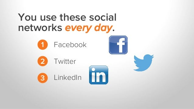 You use these social networks every day. 1 2 3 Facebook Twitter LinkedIn