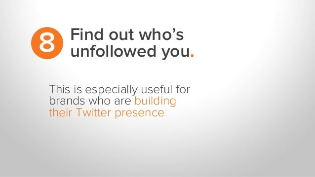 This is especially useful for brands who are building their Twitter presence Find out who's unfollowed you.8