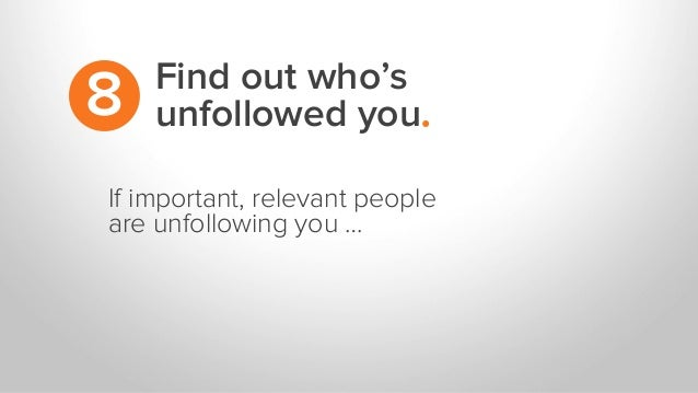 If important, relevant people are unfollowing you … Find out who's unfollowed you.8