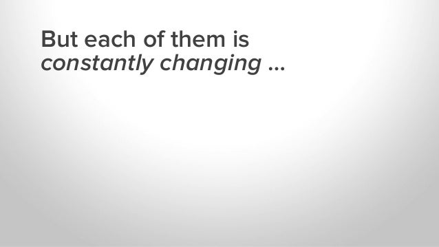 But each of them is constantly changing …