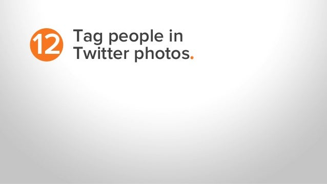 Tag people in Twitter photos.12