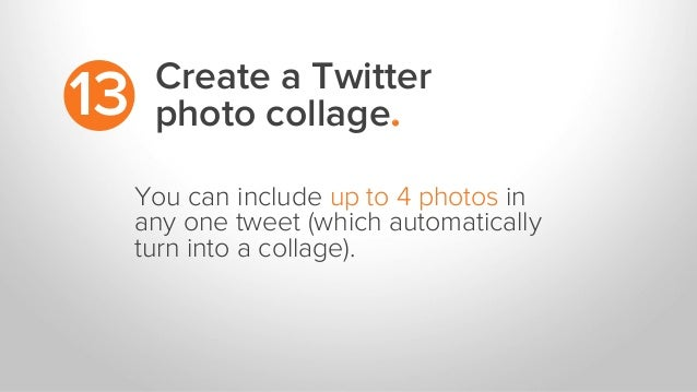 Create a Twitter photo collage.13 You can include up to 4 photos in any one tweet (which automatically turn into a collage...