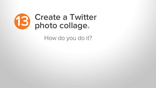 Create a Twitter photo collage.13 How do you do it?