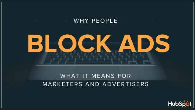 WHAT IT MEANS FOR MARKETERS AND ADVERTISERS WHY PEOPLE BLOCK ADS
