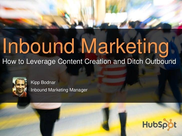 Inbound Marketing<br />Kipp Bodnar<br />Inbound Marketing Manager<br />How to Leverage Content Creation and Ditch Outbound...
