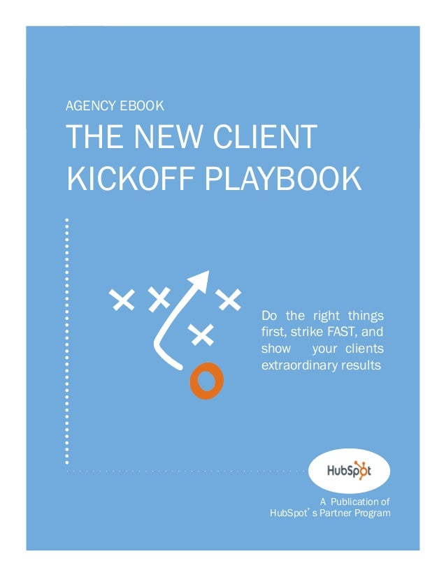 1  AGENCY EBOOK  THE NEW CLIENT KICKOFF PLAYBOOK  Do the right things first, strike FAST, and show your clients extraordin...
