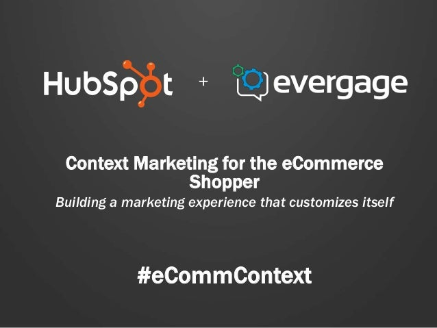 + Context Marketing for the eCommerce Shopper Building a marketing experience that customizes itself  #eCommContext
