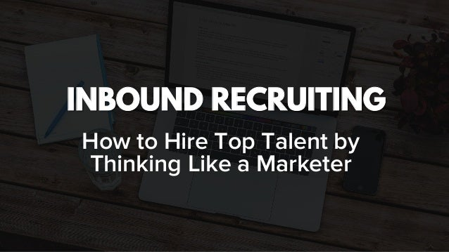 INBOUND RECRUITING How to Hire Top Talent by Thinking Like a Marketer