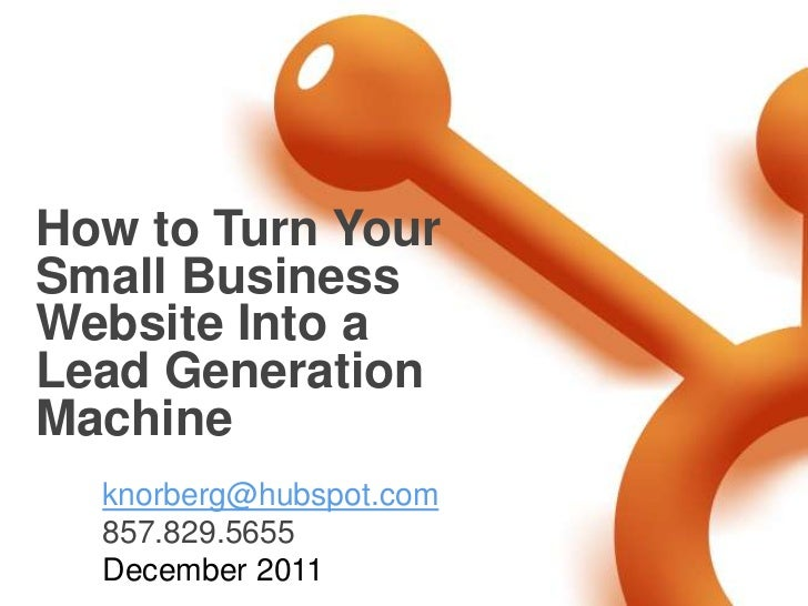How to Turn YourSmall BusinessWebsite Into aLead GenerationMachine  knorberg@hubspot.com  857.829.5655  December 2011