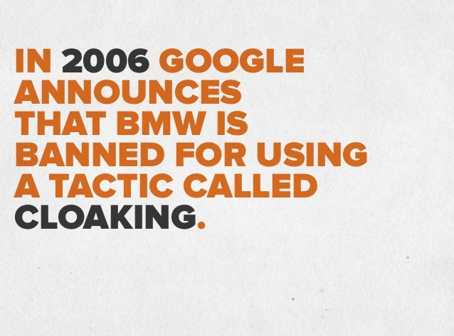 IN 2006 GOOGLE ANNOUNCES THAT BMW IS BANNED FOR USING A TACTIC CALLED CLOAKING. Cloaking shows users and search engines di...