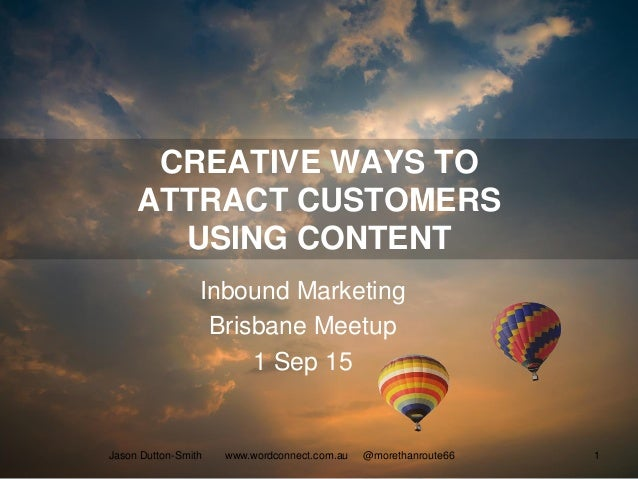 CREATIVE WAYS TO ATTRACT CUSTOMERS USING CONTENT Inbound Marketing Brisbane Meetup 1 Sep 15 Jason Dutton-Smith www.wordcon...